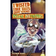 Twisted True Tales From Science: Insane Inventors